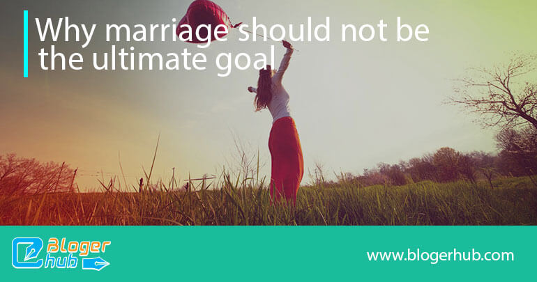 Why marriage should not be the ultimate goal